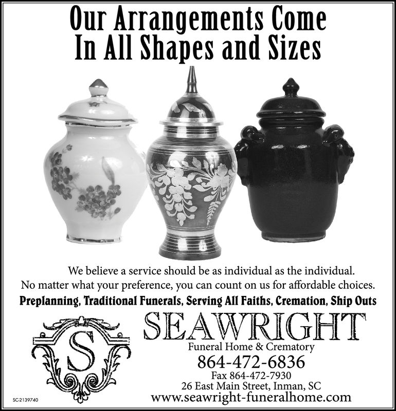 Our Arrangements ComeIn All Shapes and SizesWe believe a service should be as individual as the individual.No matter what your preference, you can count on us for affordable choices.Preplanning, Traditional Funerals, Serving All Faiths, Cremation, Ship OutsSEAWRIGHTFuneral Home & Crematory864-472-6836Fax 864-472-793026 East Main Street, Inman, SCwww.seawright-funeralhome.comSC2091322