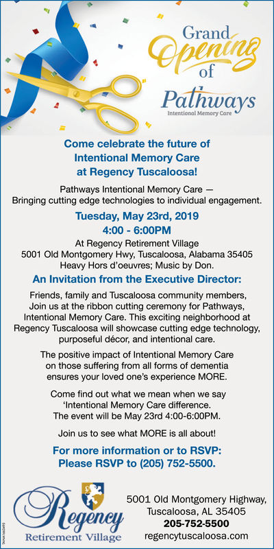 GrandofPalhwaysIntentional Memory CareCome celebrate the future ofIntentional Memory Careat Regency Tuscaloosa!Pathways Intentional Memory CareBringing cutting edge technologies to individual engagement.Tuesday, May 23rd, 20194:00 6:00PMAt Regency Retirement Village5001 Old Montgomery Hwy, Tuscaloosa, Alabama 35405Heavy Hors d'oeuvres; Music by Don.An Invitation from the Executive Director:Friends, family and Tuscaloosa community members,Join us at the ribbon cutting ceremony for Pathways,Intentional Memory Care. This exciting neighborhood atRegency Tuscaloosa will showcase cutting edge technology,purposeful décor, and intentional care.The positive impact of Intentional Memory Careon those suffering from all forms of dementiaensures your loved one's experience MORE.Come find out what we mean when we sayIntentional Memory Care difference.The event will be May 23rd 4:00-6:00PM.Join us to see what MORE is all about!For more information or to RSVP:Please RSVP to (205) 752-5500.: (5001 Old Montgomery Highway,eeneLTuscaloosa, AL 35405Retirement Village regencytuscaloosa.com205-752-5500 Grand of Palhways Intentional Memory Care Come celebrate the future of Intentional Memory Care at Regency Tuscaloosa! Pathways Intentional Memory Care Bringing cutting edge technologies to individual engagement. Tuesday, May 23rd, 2019 4:00 6:00PM At Regency Retirement Village 5001 Old Montgomery Hwy, Tuscaloosa, Alabama 35405 Heavy Hors d'oeuvres; Music by Don. An Invitation from the Executive Director: Friends, family and Tuscaloosa community members, Join us at the ribbon cutting ceremony for Pathways, Intentional Memory Care. This exciting neighborhood at Regency Tuscaloosa will showcase cutting edge technology, purposeful décor, and intentional care. The positive impact of Intentional Memory Care on those suffering from all forms of dementia ensures your loved one's experience MORE. Come find out what we mean when we say Intentional Memory Care difference. The event will be May 23rd 4: