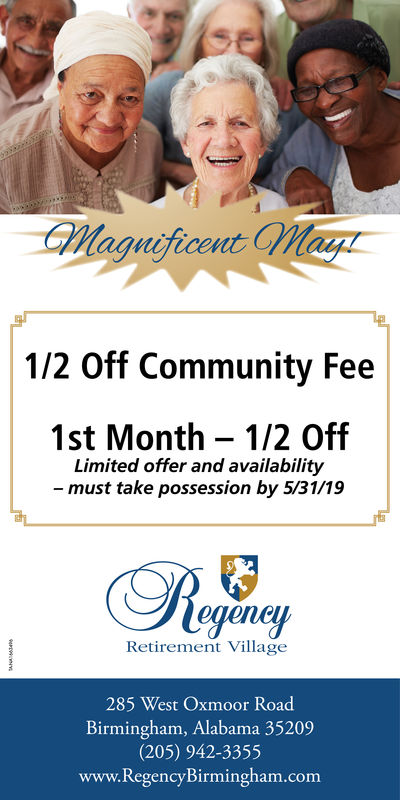ificent1/2 Off Community Fee1st Month 1/2 OffLimited offer and availabilitymust take possession by 5/31/19Retirement Village285 West Oxmoor RoadBirmingham, Alabama 35209(205) 942-3355www.RegencyBirmingham.com ificent 1/2 Off Community Fee 1st Month 1/2 Off Limited offer and availability must take possession by 5/31/19 Retirement Village 285 West Oxmoor Road Birmingham, Alabama 35209 (205) 942-3355 www.RegencyBirmingham.com