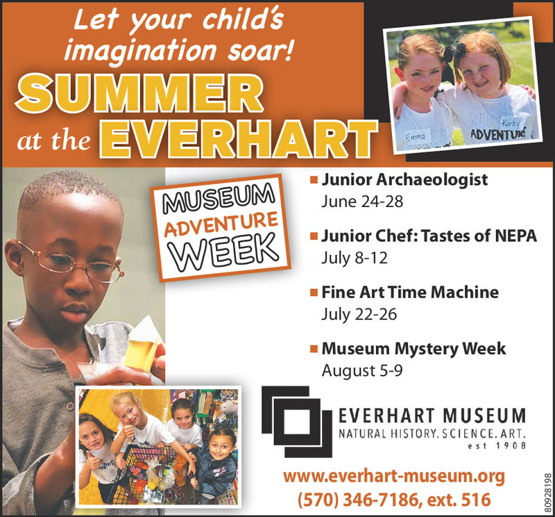 Let your child'simagination soar!SUMMERat the EVERHARTKarkJunior ArchaeologistJune 24-28Junior Chef: Tastes of NEPAJuly 8-12ADVENTUREFine Art Time MachineJuly 22-26Museum Mystery WeekAugust 5-9EVERHART MUSEUMNATURAL HISTORY. SCIENCE. ART.est 19 0 8www.everhart-museum.org(570) 346-7186, ext. 516 Let your child's imagination soar! SUMMER at the EVERHART Kark Junior Archaeologist June 24-28 Junior Chef : Tastes of NEPA July 8-12 ADVENTURE Fine Art Time Machine July 22-26 Museum Mystery Week August 5-9 EVERHART MUSEUM NATURAL HISTORY. SCIENCE. ART. est 19 0 8 www.everhart-museum.org (570) 346-7186, ext. 516