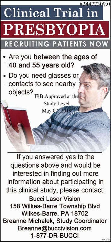 9.0Clinical Trial inPRESBYOPIARECRUITING PATIENTS NOWAre you between the ages of40 and 55 years old?Do you need glasses orcontacts to see nearbyobjects? TRB Approved at thStudy LevelMay2019If you answered yes to thequestions above and would beinterested in finding out moreinformation about participating inthis clinical study, please contact:Bucci Laser Vision158 Wilkes-Barre Township BlvdWilkes-Barre, PA 18702Breanne Michalek, Study CoordinatorBreanne@buccivision.com1-877-DR-BUCCI 9.0 Clinical Trial in PRESBYOPIA RECRUITING PATIENTS NOW Are you between the ages of 40 and 55 years old? Do you need glasses or contacts to see nearby objects? TRB Approved at th Study Level May 2019 If you answered yes to the questions above and would be interested in finding out more information about participating in this clinical study, please contact: Bucci Laser Vision 158 Wilkes-Barre Township Blvd Wilkes-Barre, PA 18702 Breanne Michalek, Study Coordinator Breanne@buccivision.com 1-877-DR-BUCCI