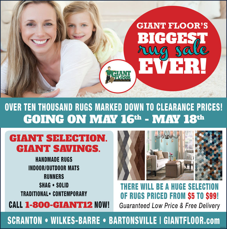 GIANT FLOOR'SBICGESTEVER!ANTO08OVER TEN THOUSAND RUGS MARKED DOWN TO CLEARANCE PRICES!GOING ON MAY 16th - MAY 18thGIANT SELECTION.GIANT SAVINGS.HANDMADE RUGSINDOOR/OUTDOOR MATSRUNNERSSHAG-SOLIDTRADITIONAL CONTEMPORARYTHERE WILL BE A HUGE SELECTIONOF RUGS PRICED FROM $5 TO $99!CALL 1-80O-GIANT12 NOW! Guaranteed Low Price &Free DeliverySCRANTON WILKES-BARRE BARTONSVILLE I GIANTFLOOR.com GIANT FLOOR'S BICGEST EVER! ANT O08 OVER TEN THOUSAND RUGS MARKED DOWN TO CLEARANCE PRICES! GOING ON MAY 16th - MAY 18th GIANT SELECTION. GIANT SAVINGS. HANDMADE RUGS INDOOR/OUTDOOR MATS RUNNERS SHAG - SOLID TRADITIONAL CONTEMPORARY THERE WILL BE A HUGE SELECTION OF RUGS PRICED FROM $5 TO $99! CALL 1-80O-GIANT12 NOW! Guaranteed Low Price &Free Delivery SCRANTON WILKES-BARRE BARTONSVILLE I GIANTFLOOR.com