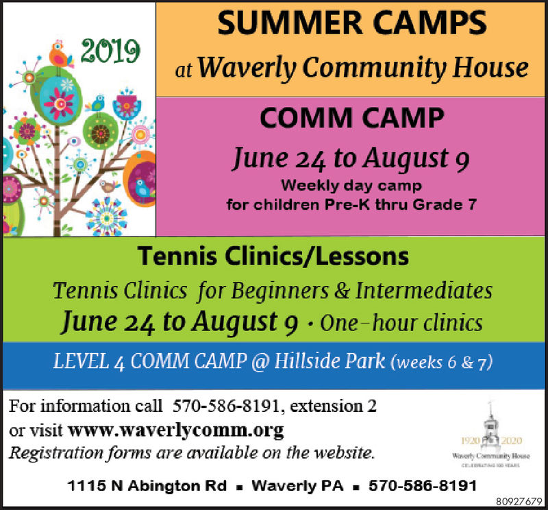 SUMMER CAMPSat Waverly Community House2019COMM CAMPJune 24 to August 9Weekly day campfor children Pre-K thru Grade 7Tennis Clinics/LessonsTennis Clinics for Beginners & IntermediatesJune 24 to August 9 One-hour clinicsLEVEL 4 COMM CAMP@ Hillside Park (weeks 6 & 7)For information call 570-586-8191, extension 2or visit www.waverlycomm.orgRegistration forms are available on the website.2020l' NiWaverty Commuanity Hose1115 N Abington RdWaverly PA570-586-819180927679 SUMMER CAMPS at Waverly Community House 2019 COMM CAMP June 24 to August 9 Weekly day camp for children Pre-K thru Grade 7 Tennis Clinics/Lessons Tennis Clinics for Beginners & Intermediates June 24 to August 9 One-hour clinics LEVEL 4 COMM CAMP@ Hillside Park (weeks 6 & 7) For information call 570-586-8191, extension 2 or visit www.waverlycomm.org Registration forms are available on the website. 2020 l ' Ni Waverty Commuanity Hose 1115 N Abington RdWaverly PA570-586-8191 80927679