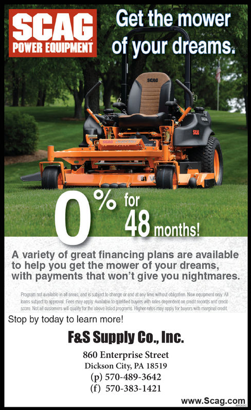 Get the mowerOT your dreams.POWER EDUIPMENTSCAGsl0 formonthsA variety of great financing plans are availableto help you get the mower of your dreams,with payments that won't give you nightmares.Program nol availablo in allareas, and issubjoct to change or ond at eny time wihout obsgaton. Now oquipment only.Aloans subject to approval Fees may apply Available to qualed buyers with rales dependent on credit records and crecitscoro Not all customers wil quaity for the above istod prograts Highee ratos may apply for buyers with merginal credtStop by today to learn more!F&S Supply Co., Inc.860 Enterprise StreetDickson City, PA 18519(p) 570-489-3642(f) 570-383-1421www.Scag.com Get the mower OT your dreams. POWER EDUIPMENT SCAG sl 0 for months A variety of great financing plans are available to help you get the mower of your dreams, with payments that won't give you nightmares. Program nol availablo in allareas, and issubjoct to change or ond at eny time wihout obsgaton. Now oquipment only.A loans subject to approval Fees may apply Available to qualed buyers with rales dependent on credit records and crecit scoro Not all customers wil quaity for the above istod prograts Highee ratos may apply for buyers with merginal credt Stop by today to learn more! F&S Supply Co., Inc. 860 Enterprise Street Dickson City, PA 18519 (p) 570-489-3642 (f) 570-383-1421 www.Scag.com