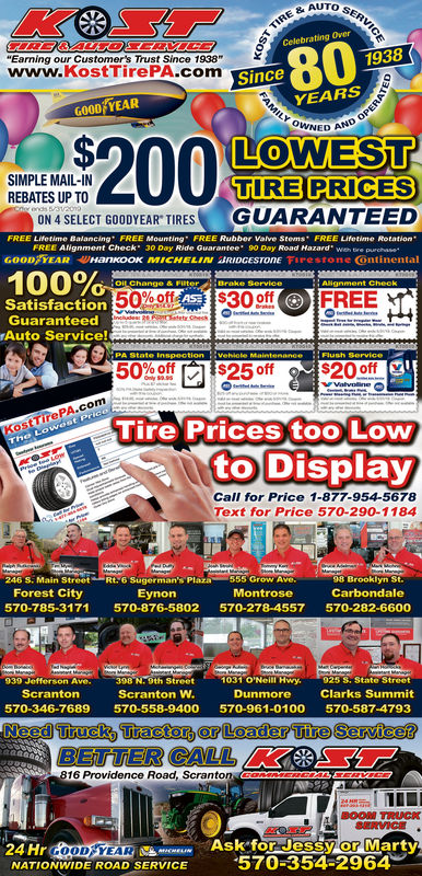 "AUTO SERRE &AUTOCelebrating Over""Earning our Customer's Trust Since 1938www.KostTirePA.comwww kostcTirePA.com801938SinceYEARSGOOD YEARNED ANDLOWESTTIRE PRICES0SIMPLE MAIL-INREBATES UP TOON 4 SELECT GOODYEAR TIRES GUARANTEEDFREE Lifetime Balancing FREE Mounting FREE Rubber Valve Stems FREE Lifetime RotationFREE ANgnment Check 30ignment check 300-CHELN aROGEST0nEDay Ride Guarantee"" 90Day Road Hazard wien tre puehase0 Day RoadGOOD YEAR Hankook MICHELIN JRIDGESTONE Firestone ontinental100%50%8td_, sooffFREESatisfactionGuaranteedAuto Service!50%Offr$250ff$20-offKostTirePA.comTire Prices too Lowe LoitO DisplayCall for Price 1-877-954-5678Text for Price 570-290-1184246 S: Main Street Rt.6 Sugerman's Plaza 555 Grow Ave.Montrose98 Brooklyn St.CarbondaleForest City570-785-3171 570-876-5802 570-278-4557 570-282-6600Eynon93939 Jefferson Ave.Jeffer398 N-gth StreetScranton W.e1031O'Neill Hwy,..9258, Stateeet'scrantonDunmore Clarks Summit570-346-7689 570-558-9400 570-961-0100 570-587-4793eed Trucky Tracton r Loader Tire Servicet16 Providence Road, ScrantonSERVICE24 Hr GOOD/YEARNATIONWIDE ROAD SERVICEASK ior Jessy or Marty·570-354-2964"