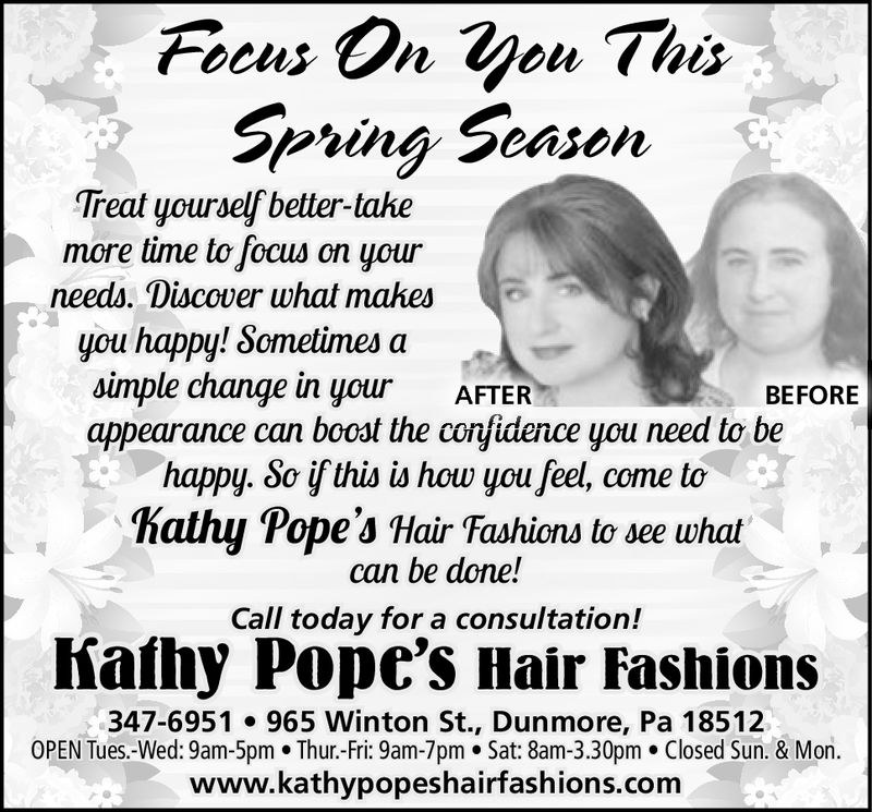 Foeus On yeu ThisSpring SeasenTreat yourself better-takemore time to focus on yourneeds. Discover what mahesyou happy! Sometimes asimple change in yourAFTERBEFOREappearance can booat the confidence you need to behappy. 8o if this is how you feel, come tohathy Pope's Hair Fashions to see whatcan be done!Call today for a consultation!Iiafhy Pope's Hair Fashions347-6951 965 Winton St., Dunmore, Pa 18512OPEN Tues.-Wed: 9am-5pm. Thur.-Fri: 9am-7pm. Sat: 8am-3.30pm. Closed Sun. & Mon.www.kathypopeshairfashions.com Foeus On yeu This Spring Seasen Treat yourself better-take more time to focus on your needs. Discover what mahes you happy! Sometimes a simple change in your AFTER BEFORE appearance can booat the confidence you need to be happy. 8o if this is how you feel, come to hathy Pope's Hair Fashions to see what can be done! Call today for a consultation! Iiafhy Pope's Hair Fashions 347-6951 965 Winton St., Dunmore, Pa 18512 OPEN Tues.-Wed: 9am-5pm. Thur.-Fri: 9am-7pm. Sat: 8am-3.30pm. Closed Sun. & Mon. www.kathypopeshairfashions.com