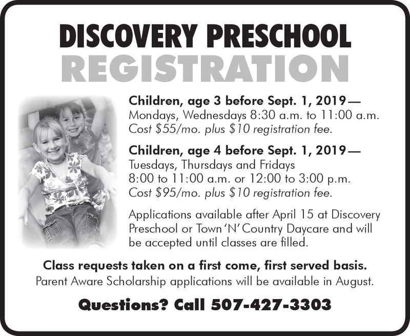DISCOVERY PRESCHOOLREGISTRATIONChildren, age 3 before Sept. 1, 2019Mondays, Wednesdays 8:30 a.m. to 11:00 a.mCost $55/mo. plus $10 registration fee.Children, age 4 before Sept. 1, 2019Tuesdays, Thursdays and Fridays8:00 to 11:00 a.m. or 12:00 to 3:00 p.mCost $95/mo. plus $10 registration feeApplications available after April 15 at DiscoveryPreschool or Town 'N'Country Daycare and willbe accepted until classes are filledClass requests taken on a first come, first served basis.Parent Aware Scholarship applications will be available in AugustQuestions? Call 507-427-3303