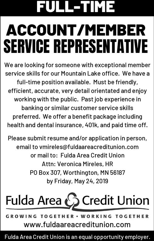 FULL-TIMEACCOUNT/MEMBERSERVICE REPRESENTATIVEWe are looking for someone with exceptional memberservice skills for our Mountain Lake office. We have afull-time position available. Must be friendly,efficient, accurate, very detail orientated and enjoyworking with the public. Past job experience inbanking or similar customer service skillspreferred. We offer a benefit package includinghealth and dental insurance, 401k, and paid time offPlease submit resume and/or application in persor,email to vmireles@fuldaareacreditunion.comor mail to: Fulda Area Credit UnionAttn: Veronica Mireles, HRPO Box 307, Worthington, MN 56187by Friday, May 24, 2019Fulda AreaCredit UnionGROWING TO GETHER WORKING TOGETHERwww.fuldaareacreditunion.comFulda Area Credit Union is an equal opportunity employer. FULL-TIME ACCOUNT/MEMBER SERVICE REPRESENTATIVE We are looking for someone with exceptional member service skills for our Mountain Lake office. We have a full-time position available. Must be friendly, efficient, accurate, very detail orientated and enjoy working with the public. Past job experience in banking or similar customer service skills preferred. We offer a benefit package including health and dental insurance, 401k, and paid time off Please submit resume and/or application in persor, email to vmireles@fuldaareacreditunion.com or mail to: Fulda Area Credit Union Attn: Veronica Mireles, HR PO Box 307, Worthington, MN 56187 by Friday, May 24, 2019 Fulda Area Credit Union GROWING TO GETHER WORKING TOGETHER www.fuldaareacreditunion.com Fulda Area Credit Union is an equal opportunity employer.