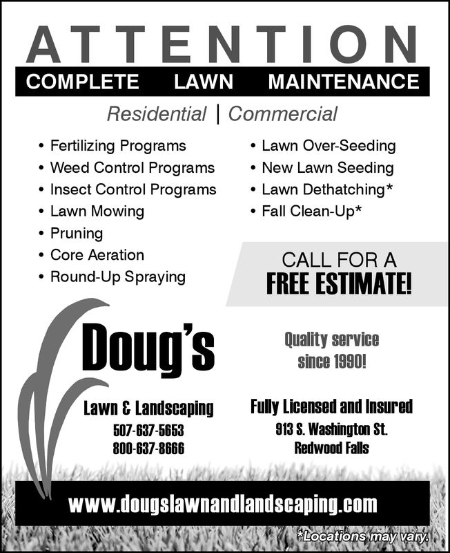 ATTENTIO NCOMPLETE LAWN MAINTENANCEResidential CommercialFertilizing ProgramsLawn Over-Seedings.New Lawn SeedingLawn Dethatching*Weed Control Programs. Insect Control Programs. Lawn Mowing. Pruning. Core AerationFall Clean-Up*CALL FOR AFREE ESTIMATE!Round-Up SprayingDoug'sQuality servicesince 1990!Lawn & Landscaping507-637-5653800-637-8666Fully Licensed and Insured913 S. Washington St.Redwood Fallswww.dougslawnandlandscaping.comLocations may varV