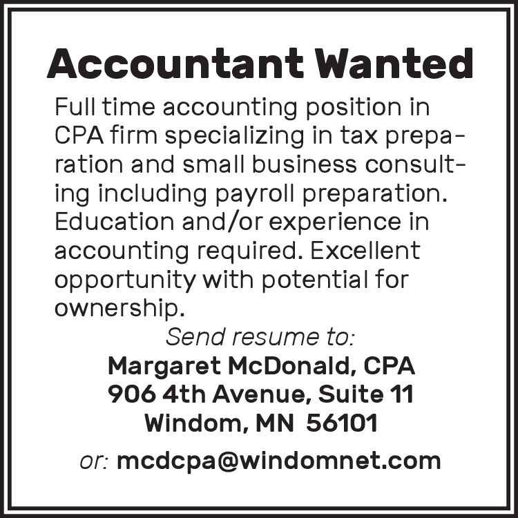 Accountant WantedFull time accounting position inCPA firm specializing in tax preparation and small business consult-ing including payroll preparation.Education and/or experience inaccounting required. Excellentopportunity with potential forownership.Send resume to:Margaret McDonald, CPA906 4th Avenue, Suite 11Windom, MN 56101or: mcdcpa@windomnet.com Accountant Wanted Full time accounting position in CPA firm specializing in tax prepa ration and small business consult- ing including payroll preparation. Education and/or experience in accounting required. Excellent opportunity with potential for ownership. Send resume to: Margaret McDonald, CPA 906 4th Avenue, Suite 11 Windom, MN 56101 or: mcdcpa@windomnet.com