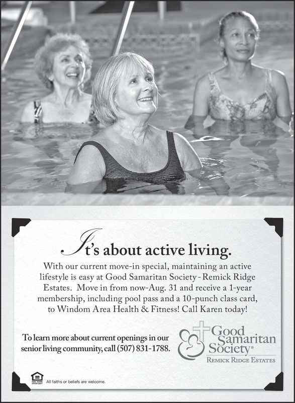 t's about active living.With our current move-in special, maintaining an activelifestyle is easy at Good Samaritan Society Remick RidgeEstates. Move in from now-Aug. 31 and receive a 1-yearmembership, including pool pass and a 10-punch class card,to Windom Area Health & Fitness! Call Karen today!GoodTo leam more about curent openings in atansenior living community, call (507) 831-1788. SOcietyREMICK RIDGE ESTATESAll faiths or bellefs are welcome. t's about active living. With our current move-in special, maintaining an active lifestyle is easy at Good Samaritan Society Remick Ridge Estates. Move in from now-Aug. 31 and receive a 1-year membership, including pool pass and a 10-punch class card, to Windom Area Health & Fitness! Call Karen today! Good To leam more about curent openings in atan senior living community, call (507) 831-1788. SOciety REMICK RIDGE ESTATES All faiths or bellefs are welcome.