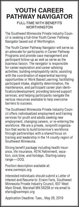 YOUTH CAREERPATHWAY NAVIGATORFULL-TIME WITH BENEFITSWORTHINGTONThe Southwest Minnesota Private Industry Coun-cil is seeking a full-time Youth Career PathwayNavigator based out of Worthington.The Youth Career Pathway Navigator will serve asan advocate for participants in Career PathwayPrograms and provide case management andparticipant follow-up as well as serve as thebusiness liaison. The navigator is responsiblefor career exploration and career advisingactivities; building employability skills; assistingwith the coordination of experiential learningopportunities or Work Based Learning; facilitatingparticipant intake, eligibility determination, filemaintenance, and participant career plan identi-fication/development; providing tailored supportservices; and helping participants navigate thevarious resources available to help overcomebarriers to successThe Southwest Minnesota Private Industry Coun-cil offers individualized employment and trainingservices for youth and adults seeking newemployment, changing careers, or re-entering theworkforce. We are a private, nonprofit organization that works to build tomorrow's workforcethrough partnerships with a shared focus ontraining and leadership in the 14 county region ofSouthwest Minnesota.Strong benefit package including health insurance, life insurance, 401K Retirement, vacation, sick time, and holidays. Starting salaryrange DOQ.Position description available at:www.swmnpic.orgInterested individuals should submit a Letter ofInterest and Resume to: Eriann Faris, SouthwestMinnesota Private Industry Council, 607 WestMain Street, Marshall MN 56258 or via email toefaris@swmnpic.orgApplication Deadline: Tues., May 28, 2019 YOUTH CAREER PATHWAY NAVIGATOR FULL-TIME WITH BENEFITS WORTHINGTON The Southwest Minnesota Private Industry Coun- cil is seeking a full-time Youth Career Pathway Navigator based out of Worthington. The Youth Career Pathway Navigator will serve as an advocate for participants in Career Pathway Programs and pro