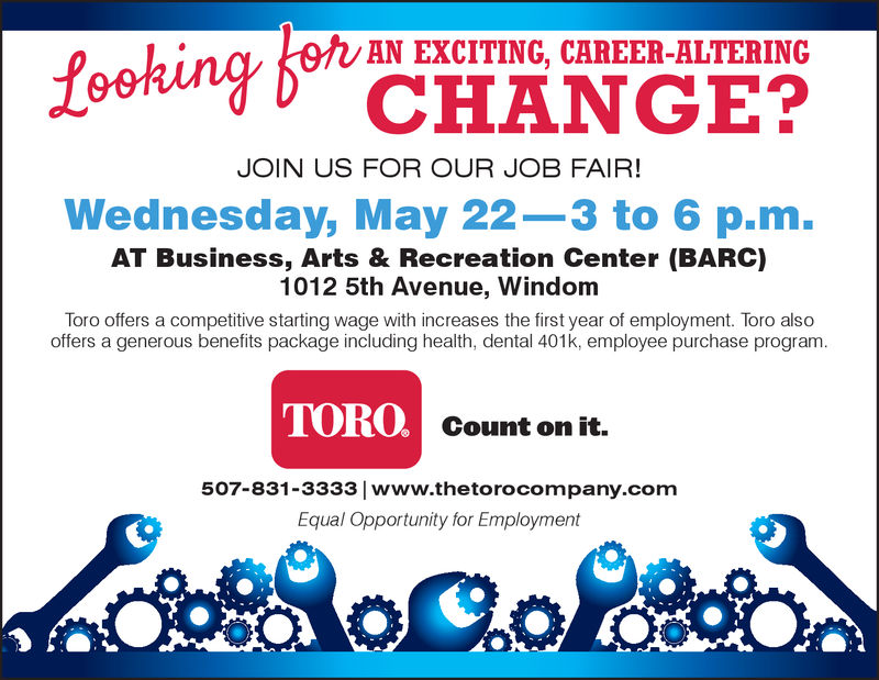king CHANGE?AN EXCITING, CAREER-ALTERINGJOIN US FOR OUR JOB FAIR!Wednesday, May 22-3 to 6 p.m.AT Business, Arts & Recreation Center (BARC)1012 5th Avenue, WindomToro offers a competitive starting wage with increases the first year of employment. Toro alsooffers a generous benefits package including health, dental 401k, employee purchase program.TOROCount on it.507-831-3333 www.thetorocompany.comEqual Opportunity for Employment king CHANGE? AN EXCITING, CAREER-ALTERING JOIN US FOR OUR JOB FAIR! Wednesday, May 22-3 to 6 p.m. AT Business, Arts & Recreation Center (BARC) 1012 5th Avenue, Windom Toro offers a competitive starting wage with increases the first year of employment. Toro also offers a generous benefits package including health, dental 401k, employee purchase program. TORO Count on it. 507-831-3333 www.thetorocompany.com Equal Opportunity for Employment