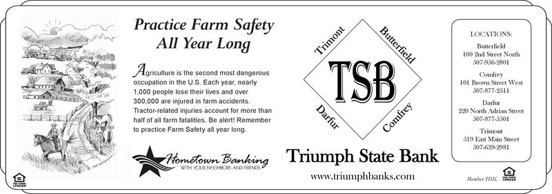 Practice Farm SafetyAll Year LongLOCATIONS:100 2nd Street Not507-956-2801griculture is the second most dangerousComlrey101 Bown Street Wes507-877-2511occupation in the U.S. Each year, nearly1,000 people lose their lives and over300,000 are injured in farm accidents.Tractor-related injuries account for more thanDarfuu220 Nath Adrian Street507-877-5501half of all farm fatalities. Be alert! Rememberto practice Farm Safety all year long19 East Main Street507-4639.2981wn.BorkindTriumph State Bank07-4020www.triumphbanks.comMeaber FDCGE Practice Farm Safety All Year Long LOCATIONS: 100 2nd Street Not 507-956-2801 griculture is the second most dangerous Comlrey 101 Bown Street Wes 507-877-2511 occupation in the U.S. Each year, nearly 1,000 people lose their lives and over 300,000 are injured in farm accidents. Tractor-related injuries account for more than Darfuu 220 Nath Adrian Street 507-877-5501 half of all farm fatalities. Be alert! Remember to practice Farm Safety all year long 19 East Main Street 507-4639.2981 wn.BorkindTriumph State Bank07-4020 www.triumphbanks.com Meaber FDCGE