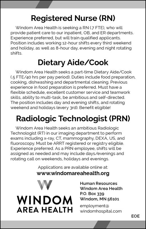 Registered Nurse (RN)Windom Area Health is seeking a RN (7 FTE), who willprovide patient care to our inpatient, OB, and ER departmentsExperience preferred, but will train qualified applicants.Position includes working 12-hour shifts every third weekendand holiday, as well as 8-hour day, evening and night rotatingshiftsDietary Aide/CookWindom Area Health seeks a part-time Dietary Aide/Cook(.5 FTE/40 hrs per pay period). Duties include food preparationcooking, dishwashing and departmental cleaning. Previou:sexperience in food preparation is preferred. Must have aflexible schedule, excellent customer service and teamworkskills, ability to multi-task, be ambitious and self-directedThe position includes day and evening shifts, and rotatingweekend and holidays (every 3rd). Benefit eligible!Radiologic Technologist (PRN)Windom Area Health seeks an ambitious RadiologicTechnologist (RT) in our imaging department to performexams including x-ray. CT, mammography. DEXA, US, andfluoroscopy. Must be ARRT registered or registry eligibleExperience preferred. As a PRN employee, shifts will beassigned as needed and may include days/evenings androtating call on weekends, holidays and evenings.Applications are available online at:www.windomareahealth.orgHuman ResourcesWindom Area Health.. Box 339Windom, MN 56101employmentaAREA HEALTH wvindionhospital.comEOE Registered Nurse (RN) Windom Area Health is seeking a RN (7 FTE), who will provide patient care to our inpatient, OB, and ER departments Experience preferred, but will train qualified applicants. Position includes working 12-hour shifts every third weekend and holiday, as well as 8-hour day, evening and night rotating shifts Dietary Aide/Cook Windom Area Health seeks a part-time Dietary Aide/Cook (.5 FTE/40 hrs per pay period). Duties include food preparation cooking, dishwashing and departmental cleaning. Previou:s experience in food preparation is preferred. Must have a flexible schedule, excellent customer service and teamwork ski