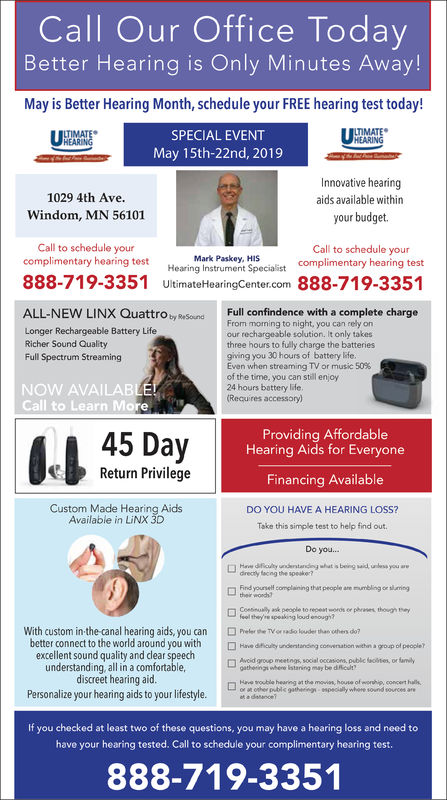 Call Our Office TodayBetter Hearing is Only Minutes Away!May is Better Hearing Month, schedule your FREE hearing test today!SPECIAL EVENTMay 1st -8th, 2019TIMATEHEARINGInnovative hearingaids available withinyour budget.1029 4th Ave.Windom, MN 56101Call to schedule yourcomplimentary hearing testCall to schedule yourcomplimentary hearing testMark Paskey, HISHearing Instrument SpecialistUltimateHearingCenter.com 888-719-3351888-719-3351ALL-NEW LINX Quattro ty ReSounFull confindence with a complete chargeFrom moming to night, you can rely onour rechargeable solution. It only takesthree hours to fully charge the batteriesgiving you 30 hours of battery lfeEven when streaming TV or music 50%of the time, you can still enjoy24 hours battery ldeRecu res accessory)Longer Rechargeable Battery LifeRicher Sound QualityFull Spectrum StreamingNOW AVAILABCall to Learn More45 DayProviding AffordableHearing Aids for EveryoneReturn PrivilegeFinancing AvailableDO YOU HAVE A HEARING LOSS?Take this simple test to help find outDo you...Custom Made Hearing AidsAvailable in LiNX 3Ddrecty facng the speake?Find yourself complaining that people ane mumling oe sumingtheir wonchfeeil they'se speaking loud enoug?PrrWith custom in-the-canal hearing aids, you canbetter connect to the world around you withexcellent sound quality and dear speechunderstanding all in a comfortable,discreet hearing aidPersonalize your hearing aids to your lifestyle.Ton eo e thhs o Hive drely unertrong convenation wen.gopot people?Avcid group meetngs, social occasionspublie ot, or familyathenin wbene lstaning may be diicn Hs tooble hearing at the movias, house ofmonhip, concert hallsIf you checked at least two of these questions, you may have a hearing loss and need tohave your hearing tested. Call to schedule your complimentary hearing test888-719-3351 Call Our Office Today Better Hearing is Only Minutes Away! May is Better Hearing Month, schedule your FREE hearing test today! SPECIAL EVENT May 1st -8th, 2019 TIMATE HEAR
