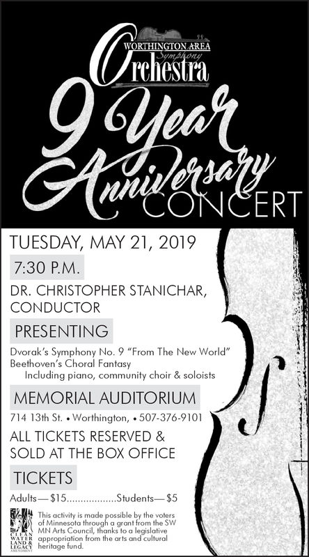 """rchestraonMiCONCERTTUESDAY, MAY 21, 20197:30 P.M.DR. CHRISTOPHER STANICHAR,CONDUCTORPRESENTINGDvorak's Symphony No. 9 """"From The New World""""Beethoven's Choral FantasyIncluding piano, community choir & soloistsMEMORIAL AUDITORIUMM714 13th St. Worthington, 507-376-9101ALL TICKETS RESERVED &SOLD AT THE BOX OFFICETICKETSAdults $15...Students $5This activity is made possible by the votersof Minnesota throgh a grant from the SWMN Arts Council, thanks to a legislativepriation from the arts and culturalage fund. rchestra on  Mi CONCERT TUESDAY, MAY 21, 2019 7:30 P.M. DR. CHRISTOPHER STANICHAR, CONDUCTOR PRESENTING Dvorak's Symphony No. 9 """"From The New World"""" Beethoven's Choral Fantasy Including piano, community choir & soloists MEMORIAL AUDITORIUMM 714 13th St. Worthington, 507-376-9101 ALL TICKETS RESERVED & SOLD AT THE BOX OFFICE TICKETS Adults $15. ..Students $5 This activity is made possible by the voters of Minnesota throgh a grant from the SW MN Arts Council, thanks to a legislative priation from the arts and cultural age fund."""