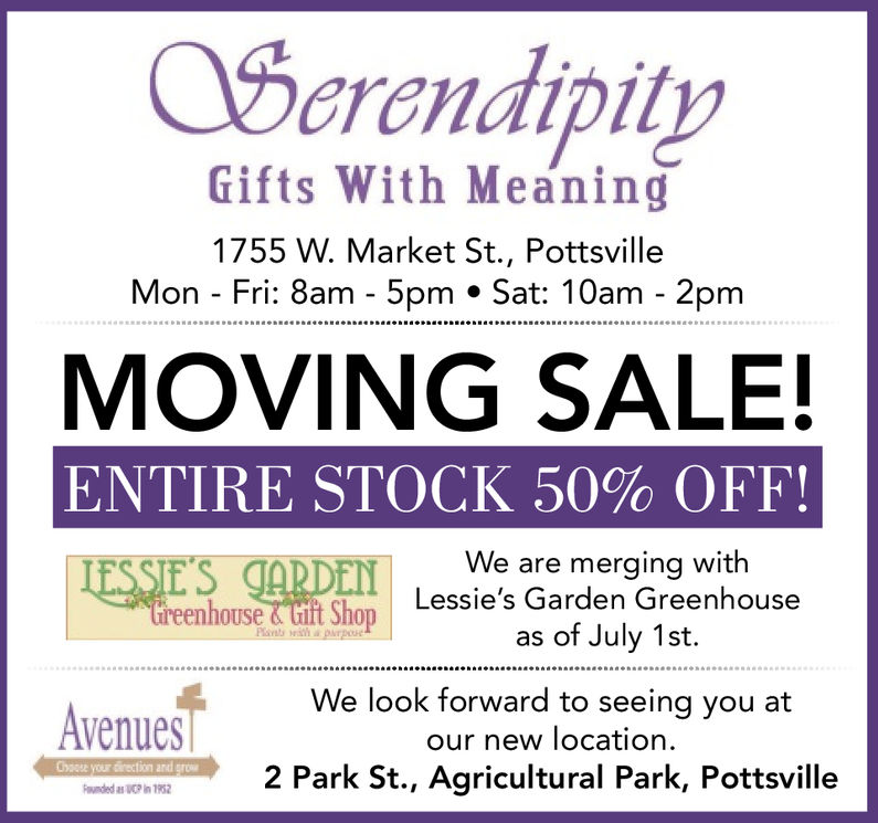 SerendipityGifts With Meaning1755 W. Market St., PottsvilleMon - Fri: 8am - 5pm Sat: 10am - 2pmMOVING SALEENTIRE STOCK 50% OFF!We are merging withLessie's Garden GreenhouseE'Sas of July 1st.Avenueslook forward to seing you atour new locationGyosse your direction and grow2 Park St., Agricultural Park, Pottsville Serendipity Gifts With Meaning 1755 W. Market St., Pottsville Mon - Fri: 8am - 5pm Sat: 10am - 2pm MOVING SALE ENTIRE STOCK 50 % OFF ! We are merging with Lessie's Garden Greenhouse E'S as of July 1st. Avenues look forward to seing you at our new location Gyosse your direction and grow 2 Park St., Agricultural Park, Pottsville