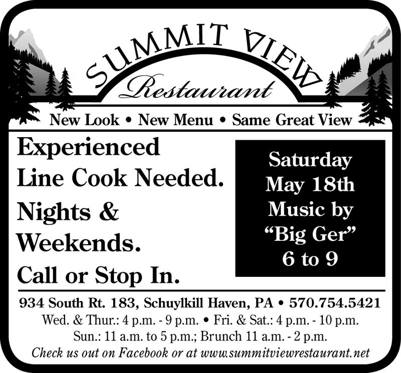 "New Look » New Menu. Same Great ViewExperiencedSaturdayMay 18thMusic by""Big Ger""6 to 9Line Cook Needed.Nights &Weekends.Call or Stop In934 South Rt. 183, Schuylkill Haven, PA * 570.754.5421Wed. & Thur.: 4 p.m. - 9 p.m. Fri. & Sat.: 4 p.m. - 10 p.m.Sun.: 11 a.m. to 5 p.m.; Brunch 11 a.m. - 2 p.mCheck us out on Facebook or at www.summitviewrestaurant.net New Look » New Menu. Same Great View Experienced Saturday May 18th Music by ""Big Ger"" 6 to 9 Line Cook Needed. Nights & Weekends. Call or Stop In 934 South Rt. 183, Schuylkill Haven, PA * 570.754.5421 Wed. & Thur.: 4 p.m. - 9 p.m. Fri. & Sat.: 4 p.m. - 10 p.m. Sun.: 11 a.m. to 5 p.m.; Brunch 11 a.m. - 2 p.m Check us out on Facebook or at www.summitviewrestaurant.net"
