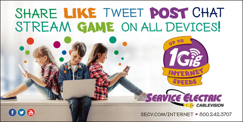 SHARE LIKE TWEET POST CHATSTREAM GAME ON ALL DEVICES!UP TOGisINTERNSPEEDSSERVICE ELECTRICCABLEVISIONSECV.COM/INTERNET 800.242.3707 SHARE LIKE TWEET POST CHAT STREAM GAME ON ALL DEVICES! UP TO Gis INTERN SPEEDS SERVICE ELECTRIC CABLEVISION SECV.COM/INTERNET 800.242.3707