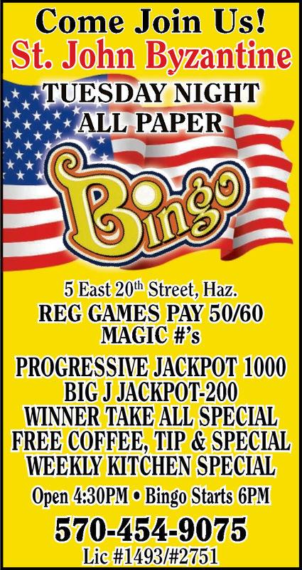 Come Join Us!St. John ByzantineTUESDAY NIGHTALL PAPER5 East 20th Street, Haz.REG GAMES PAY 50/60MAGIC #'sPROGRESSIVE JACKPOT 1000BIG J JACKPOT-200WINNER TAKE ALL SPECIALFREE COFFEE, TIP & SPECIALWEEKLY KITCHEN SPECIALOpen 4:30PM Bingo Starts 6PM570-454-9075Lic #1493/#2751 Come Join Us! St. John Byzantine TUESDAY NIGHT ALL PAPER 5 East 20th Street, Haz. REG GAMES PAY 50/60 MAGIC # ' s PROGRESSIVE JACKPOT 1000 BIG J JACKPOT-200 WINNER TAKE ALL SPECIAL FREE COFFEE, TIP & SPECIAL WEEKLY KITCHEN SPECIAL Open 4:30PM Bingo Starts 6PM 570-454-9075 Lic # 1493 / # 2751