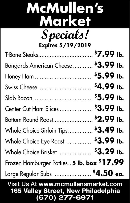 McMullen'sMarketSpecials!Expires 5/19/2019$7.99 Ib.$3.99 lb$5.99 lb.$4.99 Ib.$5.99 lb$3.99 lb.$2.99 Ib.$3.49 lb$3.99 lb.$3.29 lb.517.99$4.50 ea.Visit Us At www.mcmullensmarket.comT-Bone SteaksBongards American CheeseHoney HamSwiss CheeseCenter Cut Ham SlicesWhole Choice Sirloin Tips.Whole Choice Eye RoastWhole Choice BrisketFrozen Hamburger Patties.. 5 lb. boxarge Regular Subs165 Valley Street, New Philadelphia(570) 277-6971 McMullen's Market Specials! Expires 5/19/2019 $7.99 Ib. $3.99 lb $5.99 lb. $4.99 Ib. $5.99 lb $3.99 lb. $2.99 Ib. $3.49 lb $3.99 lb. $3.29 lb. 517.99 $4.50 ea. Visit Us At www.mcmullensmarket.com T-Bone Steaks Bongards American Cheese Honey Ham Swiss Cheese Center Cut Ham Slices Whole Choice Sirloin Tips. Whole Choice Eye Roast Whole Choice Brisket Frozen Hamburger Patties.. 5 lb. box arge Regular Subs 165 Valley Street, New Philadelphia (570) 277-6971