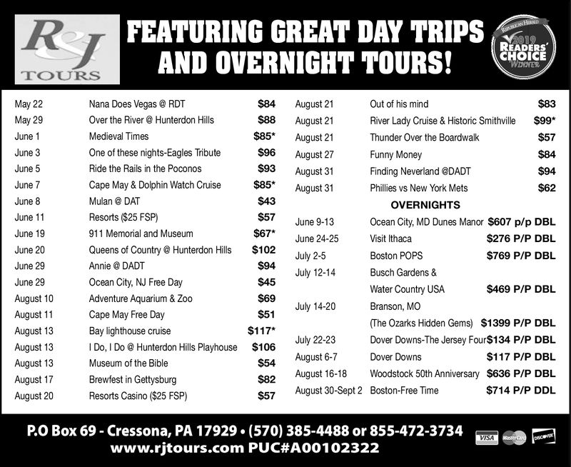 FEATURING GREAT DAY TRIPS SAND OVERNIGHT TOURS!READERSCHOICETOURS$84 August 21$83May 22Nana Does VegasRDTOut of his mindMay 29Over the RiverHunterdon Hills$88 August 21$85* August 21River Lady Cruise & Historic Smithville$99June 1Medieval Times$57Thunder Over the Boardwalk$96 August 27June 3One of these nights-Eagles TributeFunny Money$84June 5$93 August 31$85* August 31Ride the Rails in the PoconosS94Finding Neverland DADTCape May & Dolphin Watch CruiseJune 7$62Phillies vs New York Mets$43June 8Mulan DATOVERNIGHTSResorts ($25 FSP)$57June 11June 9-13Ocean City, MD Dunes Manor $607 p/p DBL$67* June 24-25911 Memorial and MuseumJune 19Visit Ithaca$276 P/P DBLQueens of Country Hunterdon Hills $102June 20July 2Boston POPS$769 P/P DBL$94June 29Annie @ DADTJuly 12-14Busch Gardens &Ocean City, NJ Free Day$45June 29Water Country USA$469 P/P DBLAugust 10Adventure Aquarium & Zoo$69July 14-20Branson, MO$51August 11Cape May Free DayThe Ozarks Hidden Gems) $1399 P/P DBL$117*August 13Bay lighthouse cruiseJuly 22-23Dover Downs-The Jersey Four$134 P/P DBILI Do, I DoHunterdon Hills Playhouse $106August 13August 6-7Dove Downs$117 P/P DBL$54August 13Museum of the BibleS82 Auust 16-18 Woodstock 50th Anniversary $636 P/P DBL$57 August 30-Sept 2 Boston-Free TimeAugust 17Brewfest in Gettysburg$714 P/P DDLResorts Casino ($25 FSP)August 20P.0 Box 69-Cressona, PA 17929-(570) 385-4488 or 855-472-3734www.rjtours.com PUC#A00 102322VISA FEATURING GREAT DAY TRIPS S AND OVERNIGHT TOURS ! READERS CHOICE TOURS $84 August 21 $83 May 22 Nana Does Vegas RDT Out of his mind May 29 Over the RiverHunterdon Hills $88 August 21 $85* August 21 River Lady Cruise & Historic Smithville $99 June 1 Medieval Times $57 Thunder Over the Boardwalk $96 August 27 June 3 One of these nights-Eagles Tribute Funny Money $84 June 5 $93 August 31 $85* August 31 Ride the Rails in the Poconos S94 Finding Neverland DADT Cape May & Dolphin Watch Cruise June 7 $62 Phillies vs New York Mets $43 June 8 Mulan DAT OVERNIGHTS Resorts ($25 FSP) $57 June 11 June 9-13 Ocean City, MD Dunes Manor $607 p/p DBL $67* June 24-25 911 Memorial and Museum June 19 Visit Ithaca $276 P/P DBL Queens of Country Hunterdon Hills $102 June 20 July 2 Boston POPS $769 P/P DBL $94 June 29 Annie @ DADT July 12-14 Busch Gardens & Ocean City, NJ Free Day $45 June 29 Water Country USA $469 P/P DBL August 10 Adventure Aquarium & Zoo $69 July 14-20 Branson, MO $51 August 11 Cape May Free Day The Ozarks Hidden Gems) $1399 P/P DBL $117* August 13 Bay lighthouse cruise July 22-23 Dover Downs-The Jersey Four$134 P/P DBIL I Do, I Do Hunterdon Hills Playhouse $106 August 13 August 6-7 Dove Downs $117 P/P DBL $54 August 13 Museum of the Bible S82 Auust 16-18 Woodstock 50th Anniversary $636 P/P DBL $57 August 30-Sept 2 Boston-Free Time August 17 Brewfest in Gettysburg $714 P/P DDL Resorts Casino ($25 FSP) August 20 P.0 Box 69 - Cressona , PA 17929- ( 570 ) 385-4488 or 855-472-3734 www.rjtours.com PUC # A00 102322 VISA