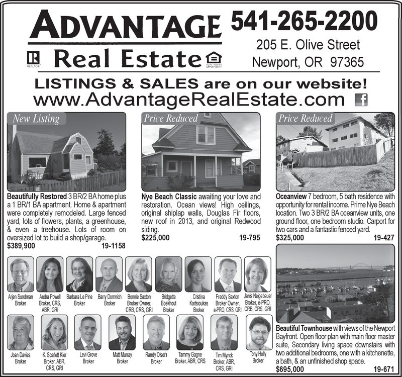 ADVANTAGE 541-265-2200205 E. Olive StreetReal EstateNewport, OR 97365LISTINGS & SALES are on our website!www.AdvantageRealEstate.com fNew ListingPrice ReducedPrice ReducedBeautifully Restored 3 BR/2 BAhome plus Nye Beach Classic awaiting your love and Oceanview 7 bedroom, 5 bath residence witha 1 BR/1 BA apartment Home & apartment restoration. Ocean views! High ceilings, opportunity for rental income. Prime Nye Beachwere completely remodeled. Large fenced original shiplap walls, Douglas Fir floors, lcation. Two 3 BR/2 BA oceanview units, oneyard, lots of flowers, plants, a greenhouse, new roof in 2013, and original Redwood ground floor, one bedroom studio. Carport for& even a treehouse. Lots of room on siding.oversized lot to build a shop/garage.$389,900two cars and a fantastic fenced yard.$225,00019-795$325,00019-42719-1158Ajen SundmanBroker roker, CRS, BrokerAudra Powel Barbara Le Pine Barry Dommich Bonie Saxton BridgetteBoekhutBrokerCsiaKasiukasBrokerFredy Saxton Janis NegebauerBroker, e-PROBroker Owner,ePRO, CRS, GRI CRB, CRS, GRIileBroker Owner,CRB, CRS, GRIABR, GRBeautiful Townhouse with views of the NewportBayfront Open floor plan with main floor mastersuite, Secondary living space downstairs withtwo additional bedrooms, one with a kitchenetteJoan Davies KScalett Ker Levi Grov Matt Murray Randy Olsen Tmm Gae Tmc ny Holy tWoBroker Broker, ABR Broker BrokerBok Broker, ABR CRSABR r a bath, & an unfinished shop spaceCRS, GRICRS, GRI$695,00019-671 ADVANTAGE 541-265-2200 205 E. Olive Street Real Estate  Newport , OR 97365 LISTINGS & SALES are on our website! www.AdvantageRealEstate.com f New Listing Price Reduced Price Reduced Beautifully Restored 3 BR/2 BAhome plus Nye Beach Classic awaiting your love and Oceanview 7 bedroom, 5 bath residence with a 1 BR/1 BA apartment Home & apartment restoration. Ocean views! High ceilings, opportunity for rental income. Prime Nye Beach were completely remodeled. Large fenced original shiplap walls, Douglas Fir floors, lcation. 