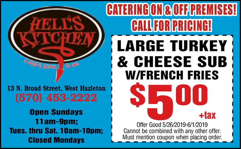 CATERING ON & OFF PREMISES!ELLSCALLFORPRICINGLARGE TURKEY& CHEESE SUBW/FRENCH FRIES50013 N. Broad Street, West Hazleton(570) 453-2222Open Sundays11am-9pm;+taxOffer Good 5/26/2019-6/1/2019Cannot be combined with any other offer.Must mention coupon when placing order.Tues. thru Sat. 10am-10pm;Closed Mondays CATERING ON & OFF PREMISES! ELLS CALLFOR PRICING LARGE TURKEY & CHEESE SUB W/FRENCH FRIES 500 13 N. Broad Street, West Hazleton (570) 453-2222 Open Sundays 11am-9pm; +tax Offer Good 5/26/2019-6/1/2019 Cannot be combined with any other offer. Must mention coupon when placing order. Tues. thru Sat. 10am-10pm; Closed Mondays
