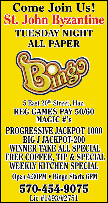 Come Join Us!St. John ByzantineTUESDAY NIGHTALL PAPER5 East 20th Street, Haz.REG GAMES PAY 50/60MAGIC #'sPROGRESSIVE JACKPOT 1000BIG J JACKPOT-200WINNER TAKE ALL SPECIALFREE COFFEE, TIP & SPECIALWEEKLY KITCHEN SPECIALOpen 4:30PM o Bingo Starts 6PM570-454-9075Lic #1493/#2751 Come Join Us! St. John Byzantine TUESDAY NIGHT ALL PAPER 5 East 20th Street, Haz. REG GAMES PAY 50/60 MAGIC # ' s PROGRESSIVE JACKPOT 1000 BIG J JACKPOT-200 WINNER TAKE ALL SPECIAL FREE COFFEE, TIP & SPECIAL WEEKLY KITCHEN SPECIAL Open 4:30PM o Bingo Starts 6PM 570-454-9075 Lic # 1493 / # 2751