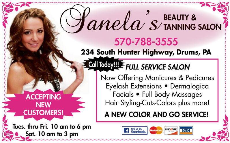 BEAUTY &TANNING SALON570-788-3555234 South Hunter Highway, Drums, PACall Today!!!FULL SERVICE SALONNow Offering Manicures & PedicuresEyelash Extensions . DermalogicaFacials . Full Body MassagesHair Styling-Cuts-Colors plus more!A NEW COLOR AND GO SERVICE!ACCEPTINGNEWCUSTOMERS!Tues. thru Fri. 10 am to 6 pmSat: 10 arm to 3 pmDISCOVER VISAacebookFind us BEAUTY & TANNING SALON 570-788-3555 234 South Hunter Highway, Drums, PA Call Today!!! FULL SERVICE SALON Now Offering Manicures & Pedicures Eyelash Extensions . Dermalogica Facials . Full Body Massages Hair Styling-Cuts-Colors plus more! A NEW COLOR AND GO SERVICE! ACCEPTING NEW CUSTOMERS! Tues. thru Fri. 10 am to 6 pm Sat : 10 arm to 3 pm DISCOVER VISA acebook Find us