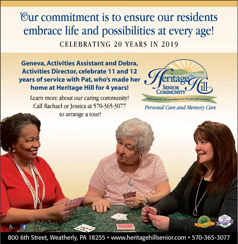 Our commitment is to ensure our residentsembrace life and possibilities at every age!CELEBRATING 20 YEARS IN 2019Geneva, Activities Assistant and Debra,Activities Director, celebrate 11 and 12 Cyears of service with Pat, who's made herhome at Heritage Hill for 4 years!entageSENIORCOMMUNITYLearn more about our caring community!Call Rachael or Jessica at 570-365-3077to arrange a tour!racing life and possibilidies for 20 years and countPersonal Care and Memory Careheigeim 570 365 3077 Our commitment is to ensure our residents embrace life and possibilities at every age! CELEBRATING 20 YEARS IN 2019 Geneva, Activities Assistant and Debra, Activities Director, celebrate 11 and 12 C years of service with Pat , who 's made her home at Heritage Hill for 4 years! entage SENIOR COMMUNITY Learn more about our caring community! Call Rachael or Jessica at 570-365-3077 to arrange a tour! racing life and possibilidies for 20 years and count Personal Care and Memory Care heigeim 570 365 3077
