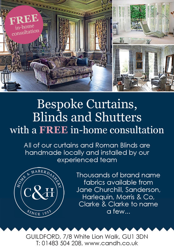 FREEin-homeconsultationBespoke Curtains,Blinds and Shutterswith a FREE in-home consultationAll of our curtains and Roman Blinds arehandmade locally and installed by ourexperienced teamBERDASThousands of brand namefabrics available fromTJane Churchill, Sanderson,Harlequin, Morris & Co,Clarke & Clarke to namea few...GUILDFORD, 7/8 White Lion Walk, GU1 3DNT: 01483 504 208, www.candh.co.uk