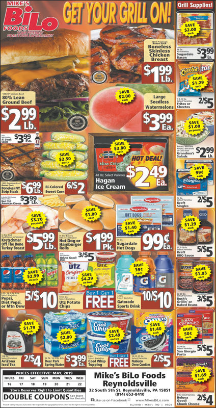 GET YOUR GRIL ON!MIKE SGrill Supplies!FOODs$2.00BonelessSkinless rdChickenBreast0LbSAVE$1.29SAVE$2.00LargeSeedless Frites orWatermelons Cheetes80% LeanGround BeefLb.Ea.$1.00$3.80SAVE$2.50HOT DEALSAVE443 Oz Select VetiesHagan6$Ice Creamopeless NV.Bi-ColoredStrip SteakSwweet Conn$390SAVE$1.00HOT DOCS$3.70SAVESAVE$1.40$1.29KretschmarOff The BonTurkey BreastHot Dog orSugardalePkLb.5ISutzSAVEBISH SAVE390SAVE$2.99$1.03M$4.295/S10E FREEBuy 1 GET 1D Gatorade10/S10355Diet Pepsi,Utz Potatoor Mtn Dewports Drink$1.79$1.4050$2.49$2.005ISDeer ParkSpring WateCool Whipiced TeaOreo CoolkiesHebiva GoodSAVE$1.69HICE KTVE MAY 21Mike's BiLo FoodsS WEDReynoldsville32 South Sth St. Reynoldsville, PA 15851(814) 653-8410Store Reserves Right to Limit QuantiDOUBLE COUPON nee2/SChe254 GET YOUR GRIL ON! MIKE S Grill Supplies! FOODs $2.00 Boneless Skinless rd Chicken Breast 0 Lb SAVE $1.29 SAVE $2.00 Large Seedless Frites or Watermelons Cheetes 80 % Lean Ground Beef Lb. Ea. $1.00 $3.80 SAVE $2.50 HOT DEAL SAVE 4 43 Oz Select Veties Hagan 6$Ice Cream opeless NV.Bi-Colored Strip Steak Swweet Conn $390 SAVE $1.00 HOT DOCS $3.70 SAVE SAVE $1.40 $1.29 Kretschmar Off The Bon Turkey Breast Hot Dog or Sugardale Pk Lb. 5IS utz SAVE BISH SAVE 390 SAVE $2.99 $1.03 M$4.29 5 / S10E FREE Buy 1 GET 1 D Gatorade 10 / S10 355 Diet Pepsi, Utz Potato or Mtn Dew ports Drink $1.79 $1.40 50 $2.49 $2.00 5IS Deer Park Spring Wate Cool Whip iced Tea Oreo Coolkies Hebiva Good SAVE $1.69 HICE KTVE MAY 21Mike's BiLo Foods S WED Reynoldsville 32 South Sth St. Reynoldsville, PA 15851 (814) 653-8410 Store Reserves Right to Limit Quanti DOUBLE COUPON nee2/S Che254