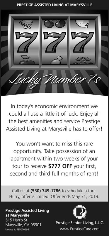 PRESTIGE ASSISTED LIVING AT MARYSVILLEIn today's economic environment wecould all use a little it of luck. Enjoy allthe best amenities and service PrestigeAssisted Living at Marysville has to offer!You won't want to miss this rareopportunity. Take possession of anapartment within two weeks of yourtour to receive $777 OFF your first,second and third full months of rent!Call us at (530) 749-1786 to schedule a tour.Hurry, offer is limited. Offer ends April 30, 2019Prestige Assisted Livingat Marysville515 Harris StMarysville, CA 95901License #: 585000698Prestige Senior Living, LL.C.www.PrestigeCare.com