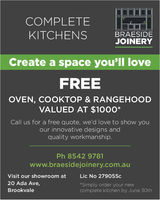 COMPLETEKITCHENSBRAESIDEJOINERYCreate a space you'll loveFREEOVEN, COOKTOP & RANGEHOODVALUED AT $1000*Call us for a free quote, we'd love to show youour innovative designs andquality workmanship.Ph 8542 9781www.braesidejoinery.com.auVisit our showroom atLic No 279055c20 Ada Ave,Simply order your newcomplete kitchen by June 30thBrookvale COMPLETE KITCHENS BRAESIDE JOINERY Create a space you'll love FREE OVEN, COOKTOP & RANGEHOOD VALUED AT $1000* Call us for a free quote, we'd love to show you our innovative designs and quality workmanship. Ph 8542 9781 www.braesidejoinery.com.au Visit our showroom at Lic No 279055c 20 Ada Ave, Simply order your new complete kitchen by June 30th Brookvale