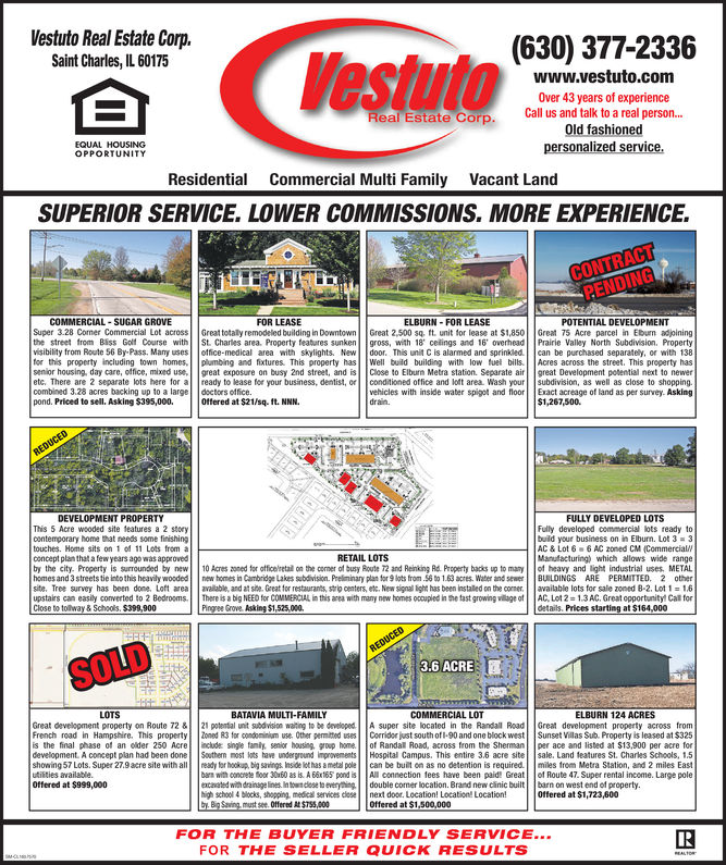 Vestuto Real Estate Corp.Saint Charles, IL 60175oeta (630) 377-2336www.vestuto.comOver 43 years of experienceCall us and talk to a real person...Old fashionedReal Estate CorpEQUAL HOUSINGpersonalized service.ResidentialCommercial Multi FamilyVacant LandSUPERIOR SERVICE. LOWER COMMISSIONS. MORE EXPERIENCECOMMERCIAL SUGAR GROVESuper 3.28 Cormer Commercial Lot across Great totally remodeled building in Downtown Great 2,500 sq. ft. unit for lease at $1,850 Great 75 Acre parcel in Ebum adjoiningthe street from Biss Golt Course with St. Charles area. Property feabures sunken gross, with 18 celings and 16' overhead Prairie Valley North Subdivision. PropertyFOR LEASEELBURN- FOR LEASEoffice-medical area with skylights. New door. This unit C is alarmed and sprinkled can be purchased separately, or with 138for this property including town homes, plumbing and fixtures. This property has Well buld building with low fuel bills Acres across the street. This property hassenior housing, day care, office, mixed use,great exposure on busy 2nd street, and isClose to Elburn Metra station. Separate airgreat Development potential next to neweretc. There are 2 separate lots here for a ready to lease for your business, dentist, orconditioned office and lo area Washcombined 328 acres backing up to a large doctors office.pond. Priced to sell. Asking $395,000. Offered at $21/sq. ft. NNNsubdivision, as well as close to shopping.vehicles with inside water spigot and floorExact acreage of land as per survey. Asking$1,267,500.DEVELOPMENT PROPERTYThis 5 Acre wooded site features a 2 storycontemporary home that needs some finishingtouches. Home sits on 1 o 11 Lots from aconcept plan that a few years ago was approvedby the city. Property is surrounded byhomes and 3 streets tie into this heavily wooded new homes in Cambridge Lakes subdivision Prelninary plan for 9 lots from 56 t0 1.63 acres. Water and sewer BUILDINGS ARE PERMITTED. 2 othersite. Tree survey has been done. Loft area avalable, and at sit