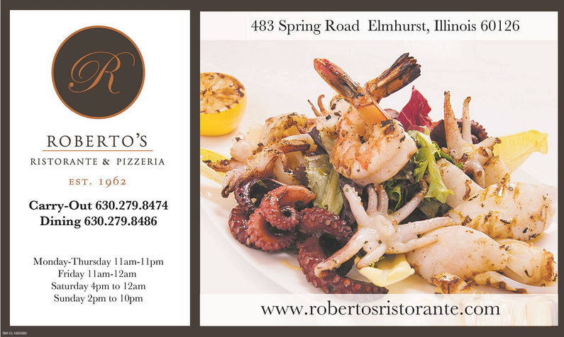 ROBERTO'SRISTORANTE & PIZZERIAEST. I 962Carry-out 630.279.8474Dining 630.279.8486Monday-Thursday 11am-11pmFriday l lam-12amSaturday 4pm to 12amSunday 2pm to 10pm483 Spring Road Elmhurst, Illinois 60126www.robertosristorante.com