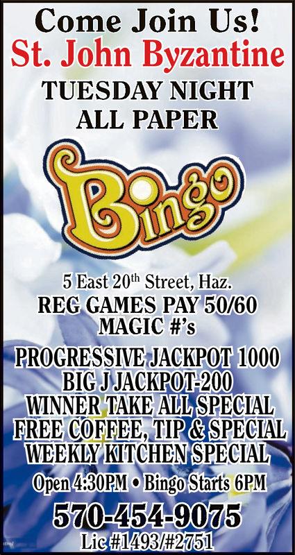 Come Join Us!St. John ByzantineTUESDAY NIGHTALL PAPER5 East 20th Street, Haz.REG GAMES PAY 50/60MAGIC #'sPROGRESSIVE JACKPOT 1000BIGJJACKPOT-200WINNER TAKE ALL SPECIALFREE COFFEE, TIP&SPECIALWEEKLY KITCHENSPECIALOpen4:30PM Bingo Starts GPM570-454-9075Lic #1493/2751 Come Join Us! St. John Byzantine TUESDAY NIGHT ALL PAPER 5 East 20th Street, Haz. REG GAMES PAY 50/60 MAGIC # ' s PROGRESSIVE JACKPOT 1000 BIGJJACKPOT-200 WINNER TAKE ALL SPECIAL FREE COFFEE, TIP&SPECIAL WEEKLY KITCHENSPECIAL Open4:30PM Bingo Starts GPM 570-454-9075 Lic #1493/2751