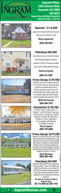 Hopewell Office:3302 0aklawn Blvd.NGRAMHopewell, VA 23860458-9873Chester Office: 4830 West Hundred Rd.ASSOCIATEChester, VA 23831 748-0177Hopewell $115,500Large brick house with lots of spooe.Nico size kot.Prioed to sellRiley Ingram Sr.(804) 458-9873Petersburg $50,500Nice amily home or nental for investorNew flooring throughout Upstaisbedroom is 28x11&could be dvidedinto 2 rooms. Private deod end streetPatricia Dostie804) 541-0401Prince George $149,950Alroctive open plon 3 bedroom rancherw concrete tront porch. Home includeswood-stove with Brick Hearth Bor inchen opening into gret noom withominate fooring in kitchen,great oomand hollwoy. Lorge rear deck overlooksenoed bociyord with lorge shed, 12x16Melinda Sexton(804) 586-1937Chesterfield $190,950Privote 3 bed, 2 bath ranch onalmost 1 acrel Formal living room,family room wfreplace, mosterbedroom w bath,&losge eat-inkitchen wlots of upgrodes2 cor goroge with stairwoyto storoge. 2 sheds.Tracy Ingram(804) 720-8508master sie wduol ds&atched privateilestone counters stainless oppliances&anew tridge 2-can versized garage comleeustom sheving Covered hont porch. So muchnestled on a priate54 ocre lotApril Beasley(804) 908-7942Petersburg $69,000Attention first time Home Buyers andInvestors! Dont miss this 3 Bedroom,Bath Vinyl Rancher on a comer lotThis home has been freshly pointedand new Sooring installed. t's juswaithing for you to add your fnishingtouchesThe Raanie Joswick& ShellyHedrick TeamR) 712-3095 (S) 586-1181E IngramHomes.com Hopewell Office: 3302 0aklawn Blvd. NGRAM Hopewell, VA 23860 458-9873 Chester Office: 4830 West Hundred Rd. ASSOCIATE Chester, VA 23831 748-0177 Hopewell $115,500 Large brick house with lots of spooe. Nico size kot.Prioed to sell Riley Ingram Sr. (804) 458-9873 Petersburg $50,500 Nice amily home or nental for investor New flooring throughout Upstais bedroom is 28x11&could be dvided into 2 rooms. Private deod end street Patricia Dostie 804) 541-0401 Prince George $149,950 Alroctive open plon 3 be