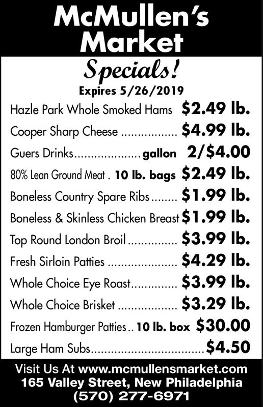 McMullen'sMarketSpecials!Expires 5/26/2019Hazle Park Whole Smoked Hams $2.49 lb.$4.99 lbgallon 2/$4.0080% lean Ground Meat. 10 lb. bags $2.49 lb.Cooper Sharp CheeseGuers DrinksBoneless Country Spare RibsBoneless & Skinless Chicken Breast $1.99 lb.$3.99 lb.$4.29 lb$3.99 lb$3.29 lb.Top Round London BroilWhole Choice Eye Roat..Whole Choice Brisket..$30.00Frozen Hamburger Patties., 10 lb. box$4.50Large Ham SubsVisit Us At www.mcmullensmarket.com165 Valley Street, New Philadelphia(570) 277-6971 McMullen's Market Specials! Expires 5/26/2019 Hazle Park Whole Smoked Hams $2.49 lb. $4.99 lb gallon 2/$4.00 80 % lean Ground Meat . 10 lb. bags $ 2.49 lb. Cooper Sharp Cheese Guers Drinks Boneless Country Spare Ribs Boneless & Skinless Chicken Breast $1.99 lb. $3.99 lb. $4.29 lb $3.99 lb $3.29 lb. Top Round London Broil Whole Choice Eye Roat.. Whole Choice Brisket.. $30.00 Frozen Hamburger Patties., 10 lb. box $4.50 Large Ham Subs Visit Us At www.mcmullensmarket.com 165 Valley Street, New Philadelphia (570) 277-6971