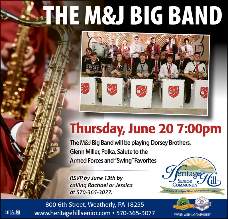 "THE M&J BIG BANDThursday, June 20 7:00pmThe M&J Big Band will be playing Dorsey Brothers,Glenn Miller, Polka, Salute to theArmed Forces and""Swing""FavoritesRSVP by June 13th bycalling Rachael or Jessica-) SENIORCOMMUNITYg life and possiblities for 20 years andat 570-365-3077.800 6th Street, Weatherly, PA 18255www.heritagehillsenior.com. 570-365-3077fAWARD-WINNING COMMUNITY THE M&J BIG BAND   Thursday, June 20 7:00pm The M&J Big Band will be playing Dorsey Brothers, Glenn Miller, Polka, Salute to the Armed Forces and""Swing""Favorites RSVP by June 13th by calling Rachael or Jessica - ) SENIOR COMMUNITY g life and possiblities for 20 years and at 570-365-3077. 800 6th Street, Weatherly, PA 18255 www.heritagehillsenior.com. 570-365-3077 f AWARD-WINNING COMMUNITY"