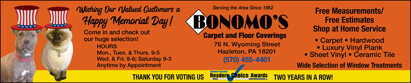 Wishing Our Valued Customers aServing the Area Since 1952Free Measurements/Free EstimatesShop at Home ServiceHappy Memorial DayCome in and check outCarpet and Floor Coverings76 N. Wyoming StreetHazleton, PA 18201(570) 455-4401our huge selection!HOURS. Carpet Hardwood. Luxury Vinyl Plank. Sheet Vinyl Ceramic TileMon., Tues. & Thurs. 9-5Wed. & Fri. 9-6; Saturday 9-3Anytime by AppointmentWide Selection of Window TreatmentsTHANK YOU FOR VOTING US Reader hoice awards TWO YEARS IN A ROW! Wishing Our Valued Customers a Serving the Area Since 1952 Free Measurements/ Free Estimates Shop at Home Service Happy Memorial Day Come in and check out Carpet and Floor Coverings 76 N. Wyoming Street Hazleton, PA 18201 (570) 455-4401 our huge selection! HOURS . Carpet Hardwood . Luxury Vinyl Plank . Sheet Vinyl Ceramic Tile Mon., Tues. & Thurs. 9-5 Wed. & Fri. 9-6; Saturday 9-3 Anytime by Appointment Wide Selection of Window Treatments THANK YOU FOR VOTING US Reader hoice awards TWO YEARS IN A ROW!
