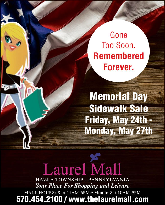 GoneToo SoonRememberedForever.Memorial DaySidewalk SaleFriday, May 24thMonday, May 27thLaurel MallHAZLE TOWNSHIP. PENNSYLVANIAYour Place For Shopping and LeisureMALL HOURS: Sun 1AM-6PM Mon to Sat 10AM-9PM570.454.2100/www.thelaurelmall.com Gone Too Soon Remembered Forever. Memorial Day Sidewalk Sale Friday, May 24th Monday, May 27th Laurel Mall HAZLE TOWNSHIP. PENNSYLVANIA Your Place For Shopping and Leisure MALL HOURS: Sun 1AM-6PM Mon to Sat 10AM-9PM 570.454.2100/www.thelaurelmall.com