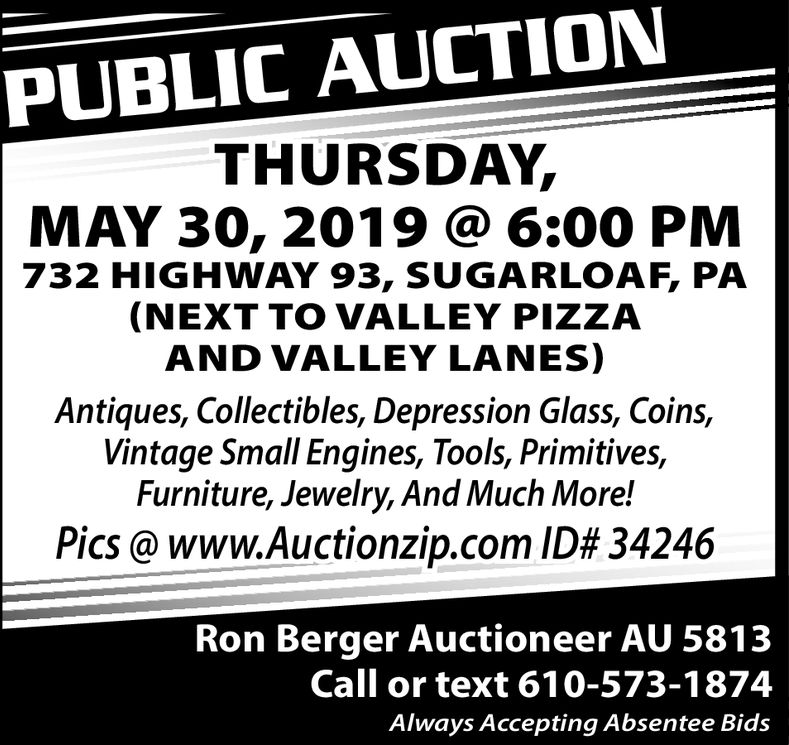 PUBLIC AUCTIONTHURSDAY,MAY 30, 2019@ 6:00 PM732 HIGHWAY 93, SUGARLOAF, PA(NEXT TO VALLEY PIZZAAND VALLEY LANES)Antiques, Collectibles, Depression Glass, Coins,Vintage Small Engines, Tools, Primitives,Furniture, Jewelry, And Much More!Pics @ www.Auctionz.p.com ID# 34246Ron Berger Auctioneer AU 5813Call or text 610-573-1874Always Accepting Absentee Bids PUBLIC AUCTION THURSDAY, MAY 30, 2019@ 6:00 PM 732 HIGHWAY 93, SUGARLOAF, PA (NEXT TO VALLEY PIZZA AND VALLEY LANES) Antiques, Collectibles, Depression Glass, Coins, Vintage Small Engines, Tools, Primitives, Furniture, Jewelry, And Much More! Pics @ www.Auctionz.p.com ID # 34246 Ron Berger Auctioneer AU 5813 Call or text 610-573-1874 Alw ays Accepting Absentee Bids