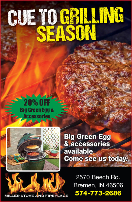 CUE TO GRILLINGSEASON20% OFFBig Green Egg &AccessorisBig Green Egg& accessoriesavailableCome see us today2570 Beech Rd.Bremen, IN 46506574-773-2686MILLER STOVE AND FIREPLACE CUE TO GRILLING SEASON 20 % OFF Big Green Egg & Accessoris Big Green Egg & accessories available Come see us today 2570 Beech Rd. Bremen, IN 46506 574-773-2686 MILLER STOVE AND FIREPLACE