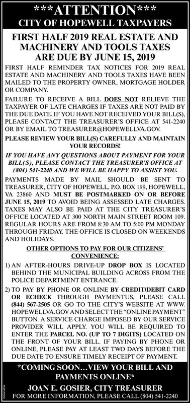 **ATTENTION***CITY OF HOPEWELL TAXPAYERSFIRST HALF 2019 REAL ESTATE ANDMACHINERY AND TOOLS TAXESARE DUE BY JUNE 15, 2019FIRST HALF REMINDER TAX NOTICES FOR 2019 REALESTATE AND MACHINERY AND TOOLS TAXES HAVE BEENMAILED TO THE PROPERTY OWNER, MORTGAGE HOLDEROR COMPANYFAILURE TO RECEIVE A BILL DOES NOT RELIEVE THETAXPAYER OF LATE CHARGES IF TAXES ARE NOT PAID BYTHE DUE DATE. IF YOU HAVE NOT RECEIVED YOUR BILL(S)PLEASE CONTACT THE TREASURER'S OFFICE AT 541-2240OR BY EMAIL TO TREASURER@HOPEWELLVA.GOVPLEASE REVIEW YOUR BILL(S) CAREFULLY AND MAINTAINYOUR RECORDS!IF YOU HAVE ANY QUESTIONS ABOUT PAYMENT FOR YOURBILL(S), PLEASE CONTACT THE TREASURER'S OFFICE AT(804) 541-2240 AND WE WILL BE HAPPY TO ASSIST YOUPAYMENTS MADE BY MAIL SHOULD BE SENT TOTREASURER, CITY OF HOPEWELL, P.O. BOX 199, HOPEWELLVA 23860 AND MUST BE POSTMARKED ON OR BEFOREJUNE 15, 2019 TO AVOID BEING ASSESSED LATE CHARGES.TAXES MAY ALSO BE PAID AT THE CITY TREASURER'SOFFICE LOCATED AT 300 NORTH MAIN STREET ROOM 109REGULAR HOURS ARE FROM 8:30 AM TO 5:00 PM MONDAYTHROUGH FRIDAY. THE OFFICE IS CLOSED ON WEEKENDSAND HOLIDAYSOTHER OPTIONS TO PAY FOR OUR CITIZENS'CONVENIENCE:I) AN AFTER-HOURS DRIVE-UP DROP BOX IS LOCATEDBEHIND THE MUNICIPAL BUILDING ACROSS FROM THEPOLICE DEPARTMENT ENTRANCE.2) TO PAY BY PHONE OR ONLINE BY CREDITIDEBIT CARDOR ECHECK THROUGH PAYMENTUS, PLEASE CALL(844) 567-2505 OR GO TO THE CITY'S WEBSITE AT wwwHOPEWELLVA.GOV ANDSELECTTHE ONLINE PAYMENTBUTTON. A SERVICE CHARGE IMPOSED BY OUR SERVICEPROVIDER WILL APPLY. YOU WILL BE REQUIRED TOENTER THE PARCEL NO. (UP TO 7 DIGITS) LOCATED ONTHE FRONT OF YOUR BILL. IF PAYING BY PHONE ORONLINE, PLEASE PAY AT LEAST TWO DAYS BEFORE THEDUE DATE TO ENSURE TIMELY RECEIPT OF PAYMENT*COMING SOON...VIEW YOUR BILL ANDPAYMENTS ONLINE*JOAN E. GOSIER, CITY TREASURERFOR MORE INFORMATION, PLEASE CALL (804) 541-2240 **ATTENTION*** CITY OF HOPEWELL TAXPAYERS FIRST HALF 2019 REAL ESTATE AND MACHINERY AND TOOLS TAXES ARE DUE BY JUNE 15, 2019 FIRST HALF REMINDER TAX NOTIC