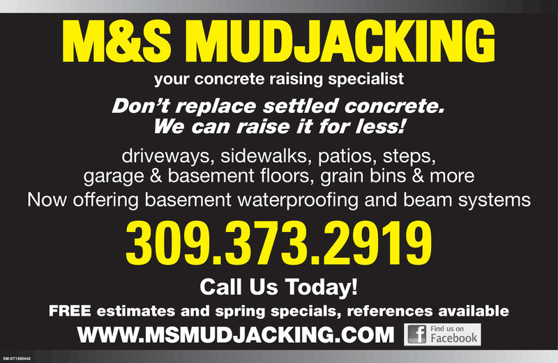 M&S MUDJACKINGyour concrete raising specialistDon't replace settled concrete.We can raise it for less!driveways, sidewalks, patios, steps,garage & basement floors, grain bins & moreNow offering basement waterproofing and beam systems309.373.2919Call Us Today!FREE estimates and spring specials, references availableWWW.MSMUDJACKING.CObookFind us onFacebook