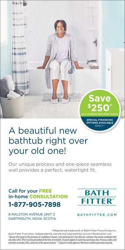 """T1Save$250on a complete Bath FittersystemSPECIAL FINANCINGOPTIONS AVAILABLE(OAC)A beautiful newbathtub right overyour old one!Our unique process and one-piece seamlesswall provides a perfect, watertight fit.Call for your FREEBATHFITTERin-home CONSULTATION1-877-905-78988 RALSTON AVENUE UNIT 2_BATHFITTER.COMDARTMOUTH, NOVA SCOTIA8Registered trademark of Bath Fitter Franchising IncBath Fitter Franchise Independently owned and operated by Unicorn Restoration LtdSpecial otter good on the purchase of a bathtubor shower, wall and fauret kit One otter per oustomet May not be combined withamy other offer. Otfer must be presented at the tme o stmate. Discount applies to same day purchases only. Previous orders-andestimates expluded.Offer validonly at the above location.""""Subject to credit approval.Minimum monthly payments required"""