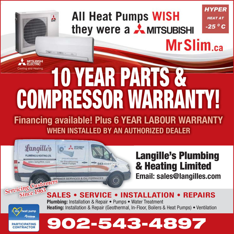 All Heat Pumps WISHthey were aMITSUBISHIHYPERHEAT AT-25 °CMrSlim.caELECTRIC10 YEAR PARTS &COMPRESSOR WARRANTY!Cooling and HeatingFinancing available! Plus 6 YEAR LABOUR WARRANTYWHEN INSTALLED BY AN AUTHORIZED DEALERangulesLangille's Plumbing& Heating LimitedEmail: sales@langilles.comPLUMBING&HEATING LTDlangilies.cemurCondiposingHeal Pumps543-4897RNER SERVICES & OIL FURNACESServicing CustomersSeince 196 SALES SERVICE INSTALLATION REPAIRSPlumbing: Installation & Repair Pumps Water TreatmentHeating: Installation & Repair (Geothermal, In-Floor, Boilers & Heat Pumps) Ventilationat pump902-543-4897PARTICIPATINGCONTRACTOR